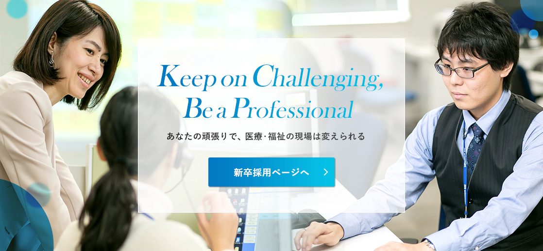 Keep on Challenging, Be a Professional あなたの頑張りで、医療・福祉の現場は変えられる